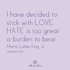 I have decided to stick with LOVE. HATE is too great a burden to bear. -Martin Luther King, Jr.
