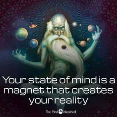 Your state of mind is a magnet that creates your reality.