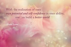 With the realization of ones own potential and self-confidence in ones ability, one can build a better world  - Dalai Lama