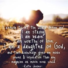 I refuse to let the world define me. i am strong. i am brave. I am a daughter of God. -Katie Jensen