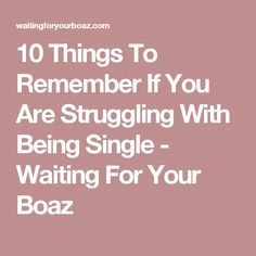 10 Things To Remember If You Are Struggling With Being Single - Waiting For Your Boaz