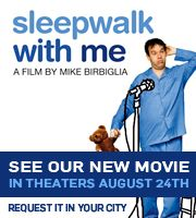 Sleepwalk with Me. I heard his story on The Moth, and on TAL and I can't wait to watch this movie, amazing storyteller, great comedian, I definitely recommend!