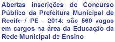 A Prefeitura Municipal de Recife / PE, torna de conhecimento geral, que fará realizar Concurso Público para preenchimento de 569 (quinhentas e sessenta e nove) vagas de Nível Médio e Superior abertas na área da Educação, para atuação na Rede Municipal de Ensino. As remunerações podem chegar a R$ 1.082,42 e ou de R$ 14,87 por hora aula para professor.