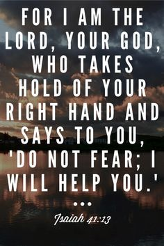 For I am the Lord your God who takes hold of your right hand and says to you Do not fear I will help you Isaiah 4113 Bible verse scripture Christian Inspiration quote Scripture Verses, Bible Verses Quotes, Bible Scriptures, Faith Quotes, Scripture For Fear, Bible Verses About Fear, Bible Truth, Verses From The Bible, Peace Bible Quotes