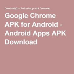 Google Chrome APK for Android - Android Apps APK Download
