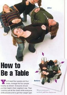 How to be a table My school did this to four teachers there. You need four people and four chairs. Then you all lay down in diffrent derections. Once done have someone take the chairs out from under neath you and you are a human table!