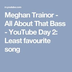 Meghan Trainor - All About That Bass - YouTube  Day 2: Least favourite song