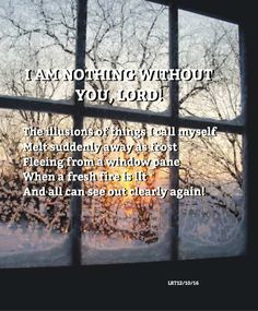 I AM NOTHING WITHOUT YOU, LORD!  The illusions of things I call myself Melt suddenly away as frost Fleeing from a window pane  When a fresh fire is lit And all can see out clearly again!