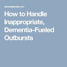 How to Handle Inappropriate, Dementia-Fueled Outbursts