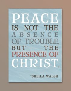 """""""Peace is not the absence of trouble but the presence of Christ"""" want to hang this up!"""