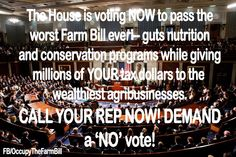 The House is voting NOW to pass an UNACCEPTABLE Farm Bill! Call your Rep. now and say 'Vote NO', do not pass this Farm Bill. They will vote on it by 2pm EST.-- Please repin and share... Find your Rep. here: