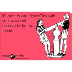 Mean Girl quotes are part of my everyday vocabulary.