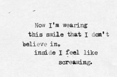 now i'm wearing this smile that i don't believe in inside i feel like screaming