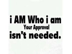 I am Who I am your Approval isn't needed ~ God is Heart