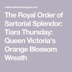 The Royal Order of Sartorial Splendor: Tiara Thursday: Queen Victoria's Orange Blossom Wreath