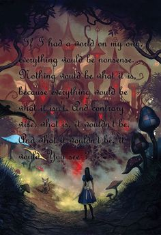 """""""If I Had A World On My Own,Everything Would Be Nonsense.Nothing Would Be What It Is, Because Everything Would Be What It Isn't. And Contrary Wise, What It Is, it Wouldn't Be. And What It Wouldn't Be, It Would, You See? ~Alice : Madness Returns"""