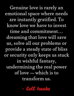 """Genuine love is rarely an emotional space where needs are instantly gratified. To know love we have to invest time and commitment… dreaming that love will save us, solve all our problems or provide a steady state of bliss or security only keeps us stuck in wishful fantasy, undermining the real power of love — which is to transform us."" - bell hooks"