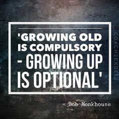 'Growing old is compulsory- growing up is optional' - Bob Monkhouse