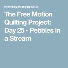 The Free Motion Quilting Project: Day 25 - Pebbles in a Stream
