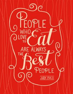 People who love to eat are always the best people. Julia Child quote.