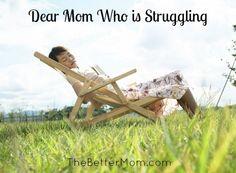 Dear Mom Who is Struggling :: A beautiful letter to the struggling mom over at The Better Mom www.thebettermom.com/2013/04/dear-mom-who-is-struggling/
