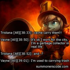 Exhibit 295 Tristana [All][38:33]: vayne carry them!! Vayne [All][38:50]: It's ok I work for the city, I'm a garbage collector in real life Tristana [All][38:52]: and..? Vayne [All][39:01]: I'm used to carrying trash (Thanks to Jason for the quote!)