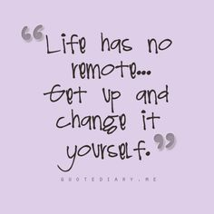 """Life has no remote...Get up and change it yourself."""
