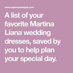 A list of your favorite Martina Liana wedding dresses, saved by you to help plan your special day.