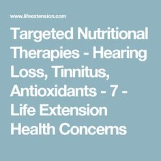 Targeted Nutritional Therapies - Hearing Loss, Tinnitus, Antioxidants - 7 - Life Extension Health Concerns