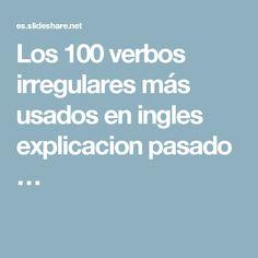 Los 100 verbos irregulares más usados en ingles   explicacion pasado …