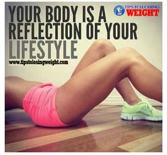Your body is a reflection of your lifestyle http://www.tipstolosingweight.com/