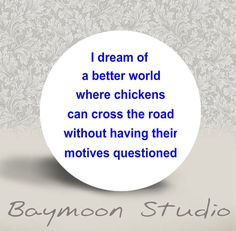 I Dream of a Better World where Chickens can by BAYMOONSTUDIO, $1.50