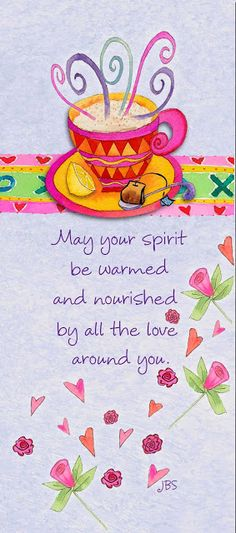 May your spirit be warmed and nourished by all the love around you!!! May Love rise up to meet you in your journey ~ Donna