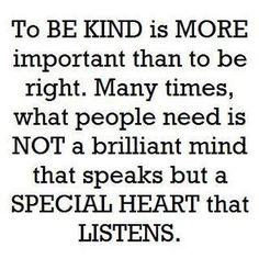 To be kind is more important than to be right. Many times, what people need is not a brilliant mind that speaks but a special heart that listens