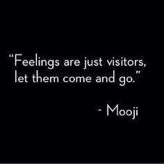 Feelings are just visitors. Let them come and go.