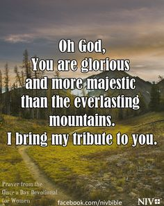 Oh God, You are glorious and more majestic than the everlasting mountains.