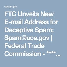 FTC Unveils New E-mail Address for Deceptive Spam: Spam@uce.gov | Federal Trade Commission - ***** I learned about this from Kim Komando.com & am passing on to you. JCN