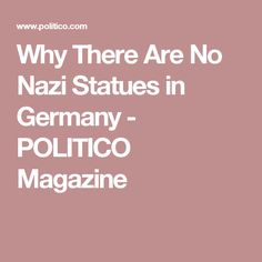 Why There Are No Nazi Statues in Germany - POLITICO Magazine