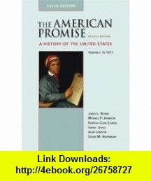 The American Promise Value Edition, Volume I To 1877 A History of the United States (9780312489465) James L. Roark, Michael P. Johnson, Patricia Cline Cohen, Sarah Stage, Alan Lawson, Susan M. Hartmann , ISBN-10: 0312489463  , ISBN-13: 978-0312489465 ,  , tutorials , pdf , ebook , torrent , downloads , rapidshare , filesonic , hotfile , megaupload , fileserve