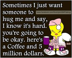 Ain't this the truth!  A hug, coffee, and five million dollars would do a lot to lift my spirits!