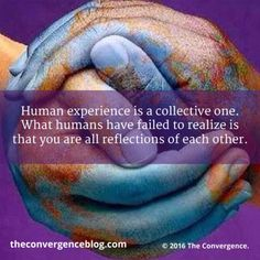 Human experience is a collective one. What humans have failed to realize is that you are all reflections of each other.
