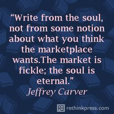 """""""Write from the soul, not from some notion about what you think the marketplace wants. The market is fickle; The soul is eternal."""" ~Jeffrey Carver"""