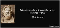 As iron is eaten by rust, so are the envious consumed by envy. (Antisthenes) #quotes #quote #quotations #Antisthenes