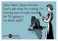 Funny Confession Ecard: Dear Fabric Store Worker, Don't ask what I'm making, I'm running out of code words for 'It's going in my fabric stash'. So my mom Sewing Hacks, Sewing Crafts, Sewing Projects, Sewing Ideas, Sewing Tips, Quilting Quotes, Quilting Ideas, Quilting Room, Quilting Patterns