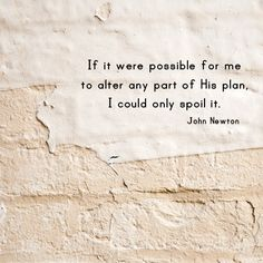 """If it were possible for me to alter any part of His plan, I could only spoil it.""  - John Newton"