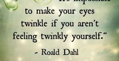 It's impossiblele to make your eyes twinkle if you aren't feeling twinkly yourself. - Roald Dahl