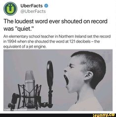 """The loudest word ever 3 uted on record was """"quiet."""" An elementary school teacher in Northern Ireland set the record in 1994 when she shouted the word at 121 decibels - the equivalent of a jet engine. Uber Facts, Wow Facts, Wtf Fun Facts, Random Facts, Random Stuff, Funny Stuff, Funny Relatable Memes, Funny Jokes, Hilarious"""
