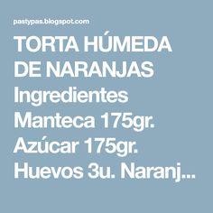 TORTA HÚMEDA DE NARANJAS Ingredientes Manteca 175gr. Azúcar 175gr. Huevos 3u. Naranjas 2u. Harina 200gr. Polvo de hornear 1 cda. P...