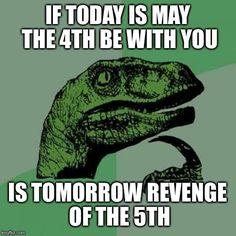 Today is national Star Wars day | IF TODAY IS MAY THE 4TH BE WITH YOU IS TOMORROW REVENGE OF THE 5TH | image tagged in memes,philosoraptor | made w/ Imgflip meme maker