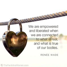 """We are empowered and liberated when we are connected to what is real and what is true of our bodies."" - Renée Wade #thefemininewoman"